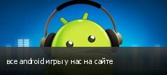 все android игры у нас на сайте
