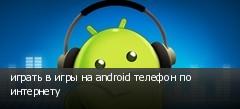 играть в игры на android телефон по интернету