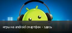игры на android смартфон - здесь