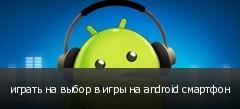 играть на выбор в игры на android смартфон