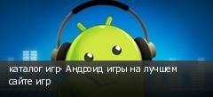каталог игр- Андроид игры на лучшем сайте игр
