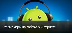 клевые игры на android в интернете