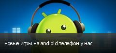 новые игры на android телефон у нас