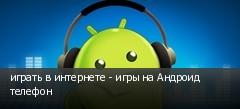 играть в интернете - игры на Андроид телефон