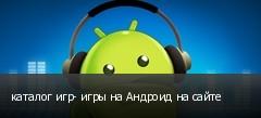 каталог игр- игры на Андроид на сайте