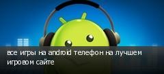 все игры на android телефон на лучшем игровом сайте
