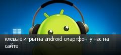 клевые игры на android смартфон у нас на сайте