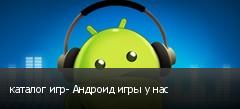 каталог игр- Андроид игры у нас