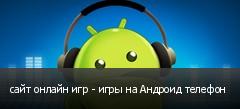 сайт онлайн игр - игры на Андроид телефон
