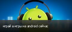 играй в игры на android сейчас