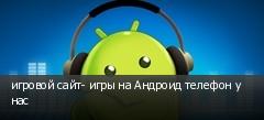 игровой сайт- игры на Андроид телефон у нас