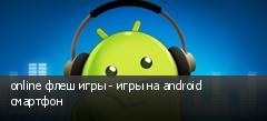 online флеш игры - игры на android смартфон