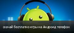 скачай бесплатно игры на Андроид телефон