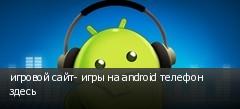 игровой сайт- игры на android телефон здесь