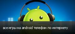 все игры на android телефон по интернету