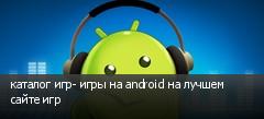каталог игр- игры на android на лучшем сайте игр