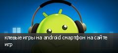 клевые игры на android смартфон на сайте игр