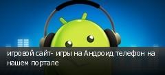 игровой сайт- игры на Андроид телефон на нашем портале