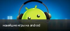новейшие игры на android