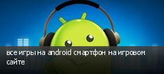 все игры на android смартфон на игровом сайте