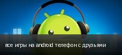 все игры на android телефон с друзьями