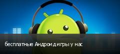 бесплатные Андроид игры у нас