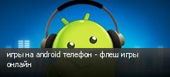 игры на android телефон - флеш игры онлайн