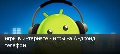 игры в интернете - игры на Андроид телефон