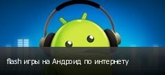 flash игры на Андроид по интернету