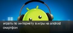 играть по интернету в игры на android смартфон