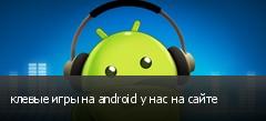 клевые игры на android у нас на сайте