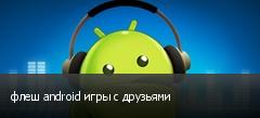 флеш android игры с друзьями