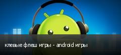 клевые флеш игры - android игры