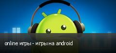 online игры - игры на android