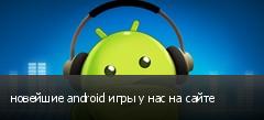 новейшие android игры у нас на сайте