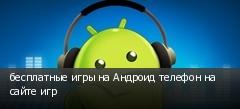 бесплатные игры на Андроид телефон на сайте игр