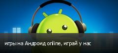 игры на Андроид online, играй у нас