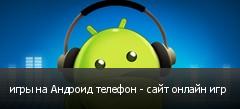 игры на Андроид телефон - сайт онлайн игр