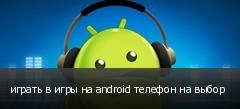 играть в игры на android телефон на выбор