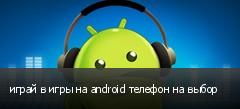 играй в игры на android телефон на выбор