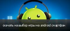 скачать на выбор игры на android смартфон