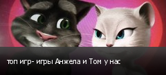 топ игр- игры Анжела и Том у нас
