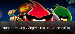 поиск игр- игры Angry birds на нашем сайте