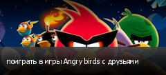 поиграть в игры Angry birds с друзьями