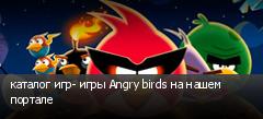 каталог игр- игры Angry birds на нашем портале