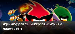 игры Angry birds - интересные игры на нашем сайте