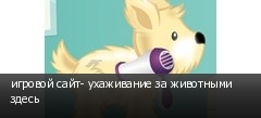 игровой сайт- ухаживание за животными здесь