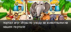 портал игр- Игры по уходу за животными на нашем портале