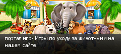 портал игр- Игры по уходу за животными на нашем сайте
