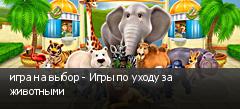 игра на выбор - Игры по уходу за животными